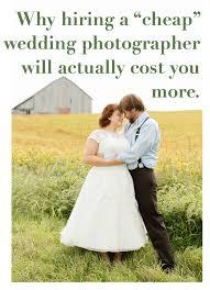 cheap wedding photographers why hiring a cheap wedding photographer will actually cost you