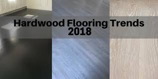 hardwood flooring trends for 2018 the flooring