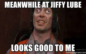 Lube Meme - meanwhile at jiffy lube looks good to me crazy eyes steve meme