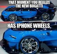 New Bugatti Meme - that moment you realize the new bugatti has iphone wheels