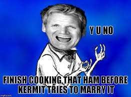 Finish It Meme - y u no finish cooking that ham before kermit tries to marry it meme