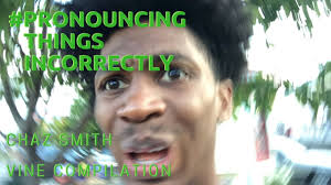 How Is The Word Meme Pronounced - pronouncing things incorrectly chaz smith vine compilation youtube