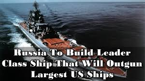build a navy russia to build leader class ship that will outgun us navy ships