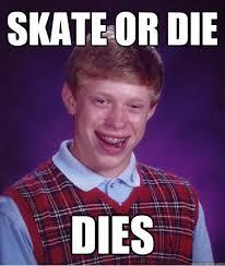 Die Meme - bad luck brian skate or die know your meme