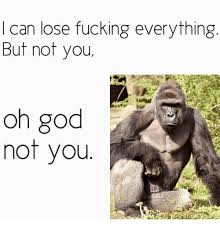 Fuck Everything Meme - i can lose fucking everything but not you not you meme on