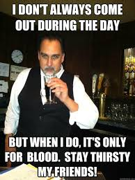 Stay Thirsty Meme - i don t always come out during the day but when i do it s only