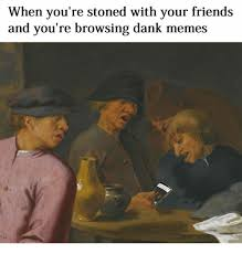 Stoned Meme - when you re stoned with your friends and you re browsing dank meme s
