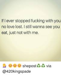 Lost Love Meme - i ever stopped fucking with you no love lost i still wanna see you