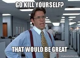 Go Kill Yourself Meme - go kill yourself that would be great that would be great