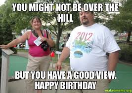 Over The Hill Meme - you might not be over the hill but you have a good view happy