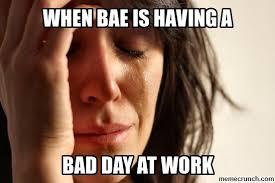 Bad Day At Work Meme - bae has a bad day at work
