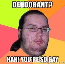 So Gay Meme - deodorant hah you re so gay butthurt dweller meme generator