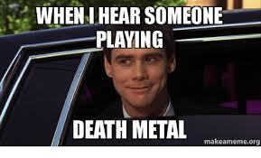 Metal Meme - wheni hear someone playing death metal makeamemeorg death meme