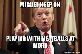 Miguel Meme - meme trump miguel keep on playing with meatballs at work