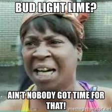 Bud Light Meme - bud light lime ain t nobody got time for that sweet brown meme