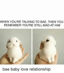 Baby You Still Mad Meme - when you re talking to bae then you remember you re still mad at him