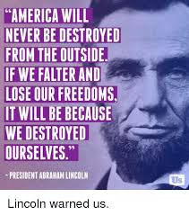 Abraham Lincoln Meme - america will never be destroyed from the outside if we falter and