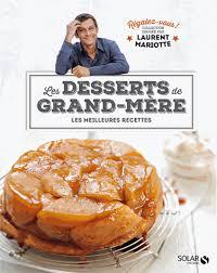 dernier livre de cuisine de laurent mariotte les desserts de grand mère les meilleures laurent mariotte