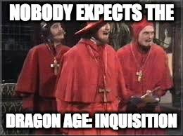 Dragon Age Meme - nobody expects the dragon age inquisition imgflip