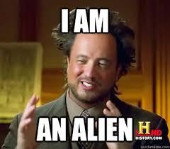 I Am Meme - i am an alien ancient aliens meme plague quickmeme