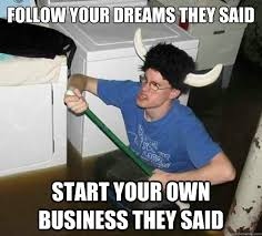 Business Meme - follow your dreams they said start your own business they said