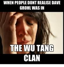 Wu Tang Clan Meme - when people dontrealise dave grohl was in the wu tang clan dave