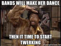 Bands Make Her Dance Meme - bands will make her dance then it time to start twerking jerome