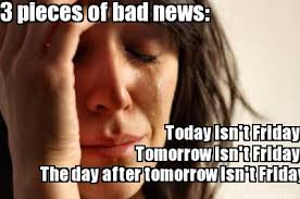 Today Is Friday Meme - meme maker 3 pieces of bad news today isnt friday tomorrow isnt