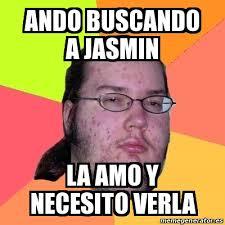 Jasmin Meme - meme friki ando buscando a jasmin la amo y necesito verla 22944802