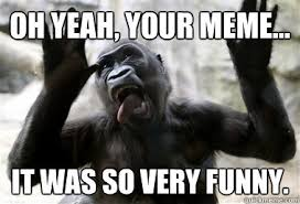 Funny Gorilla Meme - oh yeah your meme it was so very funny sarcastic gorilla
