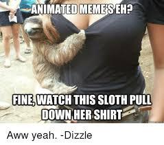 Aw Yeah Meme - animated memeseh fine watch this sloth pull downherishirt aww