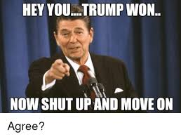 Meme Shut Up - hey you trump won now shut up and move on agree meme on esmemes com