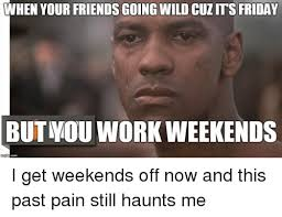 I Work Weekends Meme - when your friends going wild cuzms friday but mou work weekends i