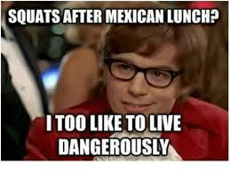 Squat Meme - squats after mexican lunch i too like tolive dangerously meme