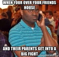 Big Phone Meme - when your over your friends house and their parents get into a big