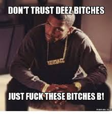 Fuck Bitches Meme - don t trust deezbitches just fuck these bitches bi memes com