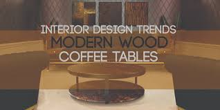 interior design trends modern wood coffee tables porus studio