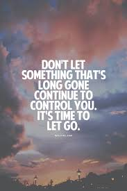 picture quotes let it go don u0027t let something that u0027s long gone continue to control you it u0027s