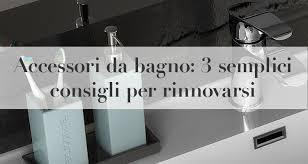 complementi bagno accessori da bagno 3 semplici consigli per rinnovarsi