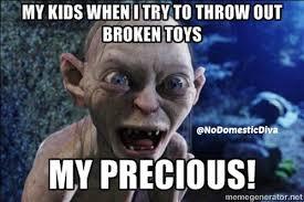 Meme Toys - my kids when i try to throw away broken toys my precious