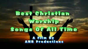 best christian worship songs best christian worship songs of all time