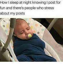 How I Sleep Meme - how i sleep at night knowing i post for fun and there s people who