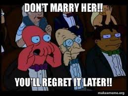 Marry Her Meme - don t marry her you ll regret it later your meme is bad and