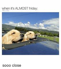 Almost Friday Meme - when it s almost friday sooo close friday meme on me me