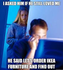 Ikea Furniture Meme - i asked him if he still loved me he said let s order ikea