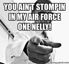 Air Force One Meme - ain t stompin in my air force one nelly
