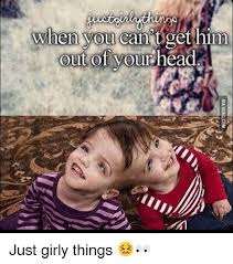 Just Girly Things Memes - when you can t get him ou of yourhe just girly things meme