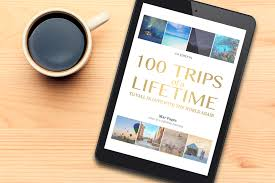 100 trips of a lifetime a curated travel book to inspire wanderlust