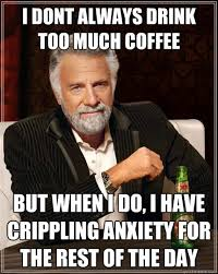 Too Much Coffee Meme - i dont always drink too much coffee but when i do i have