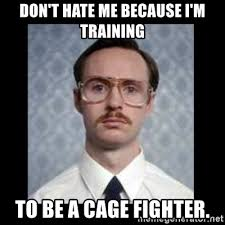 Fighter Meme - don t hate me because i m training to be a cage fighter